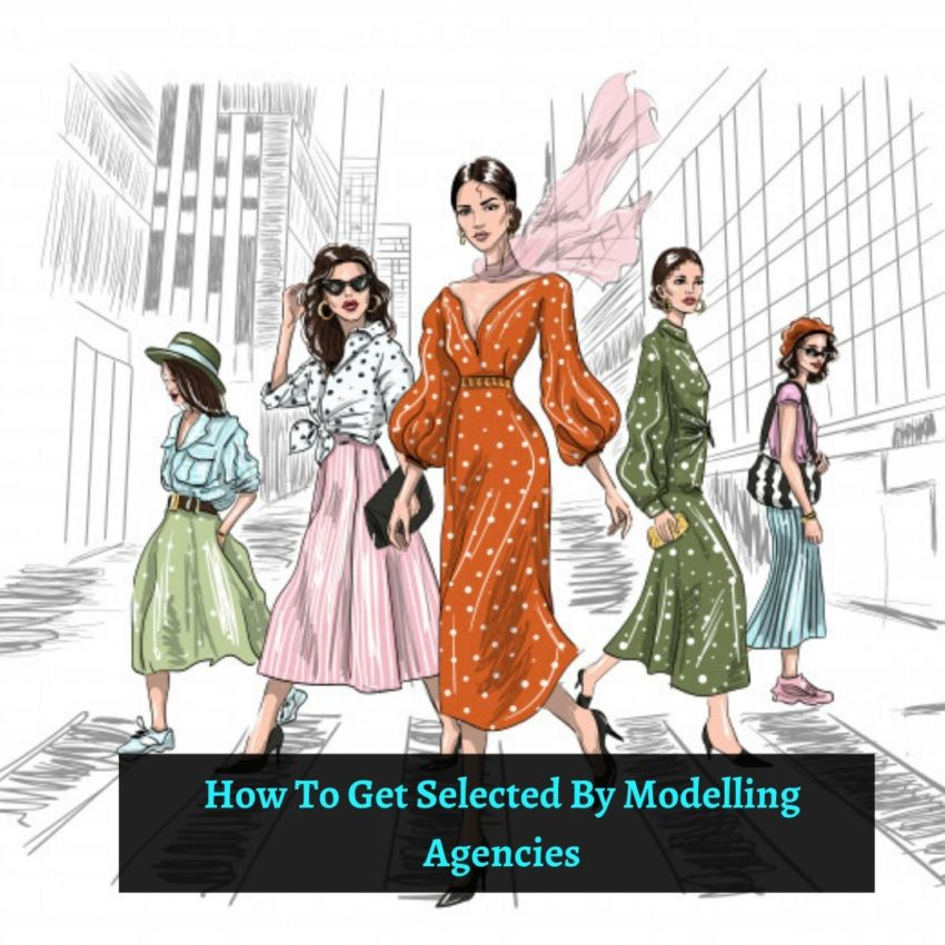 How To Get Selected By Modelling Agencies